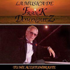 Frank Domínguez: Tu Me Acostumbraste: La Musica De Frank Dominguez