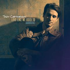 Troy Cartwright: Love Like We Used To (Acoustic)