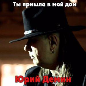Юрий Демин: Ты пришла в мой дом