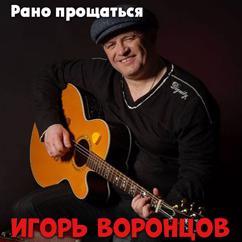 Игорь Воронцов: Рано прощаться