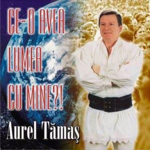 Aurel Tamas: Ce-O avea lumea cu mine?!