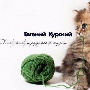 Евгений Курский: Живу живу и радуюсь я жизни