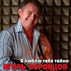 Игорь Воронцов: Я люблю тебя тайно