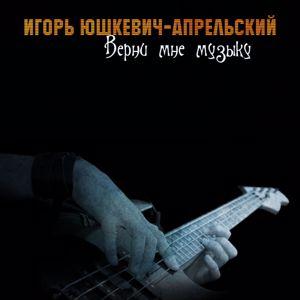 Игорь Юшкевич-Апрельский: Верни мне музыку