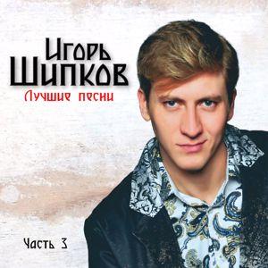 Игорь Шипков: Лучшие песни(Часть 3)