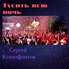 Сергей Ксенофонтов: Тусить всю ночь